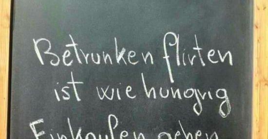 Betrunken flirten ist wie hungrig einkaufen