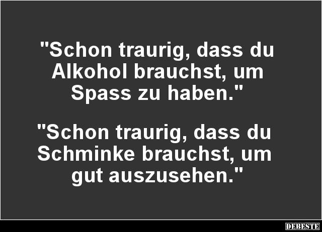 Schon Traurig Dass Du Alkohol Brauchst Lustige Bilder Spruche