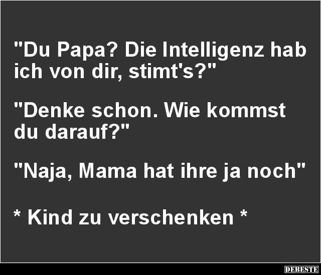 Du Papa Die Intelligenz Hab Ich Von Dir Stimt S Lustige Bilder