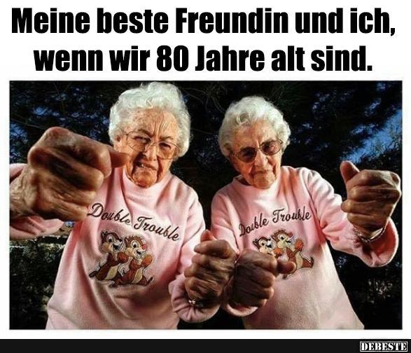 Meine beste Freundin und ich, wenn wir 80 Jahre alt sind
