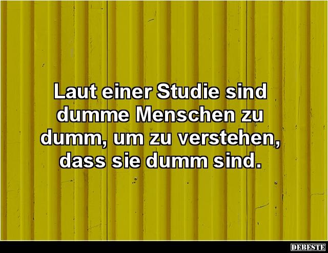 dumme sprüche für dumme menschen Laut einer Studie sind dumme Menschen zu dumm.. | Lustige Bilder  dumme sprüche für dumme menschen
