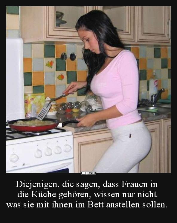 Diejenigen, die sagen, dass Frauen in die Küche gehören ...