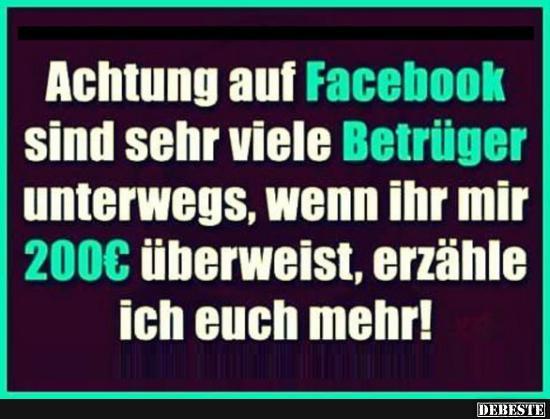 Achtung auf Facebook sind sehr viele Betrüger..   Lustige Bilder