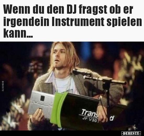 Wenn du den DJ fragst ob er irgendein Instrument spielen