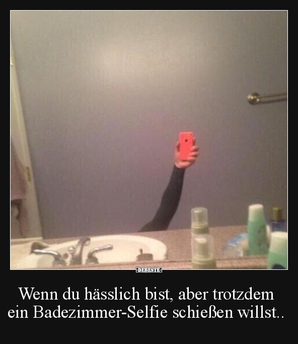 Wenn Du Hasslich Bist Aber Trotzdem Ein Badezimmer Selfie