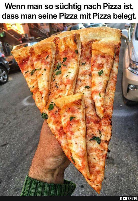 Wenn man so süchtig nach Pizza ist, dass man seine Pizza