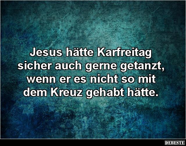 Jesus Hatte Karfreitag Sicher Auch Gerne Getanzt Lustige Bilder