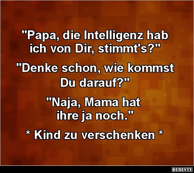 Papa Die Intelligenz Hab Ich Von Dir Stimmts Lustige