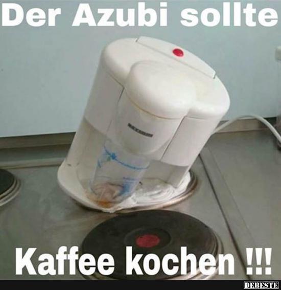 Der Azubi Sollte Kaffee Kochen Lustige Bilder Spruche Witze